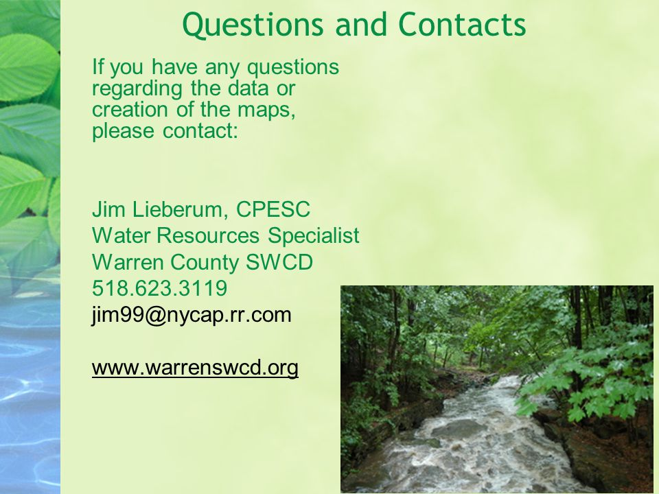 Questions and Contacts If you have any questions regarding the data or creation of the maps, please contact: Jim Lieberum, CPESC Water Resources Specialist Warren County SWCD 518.623.3119 jim99@nycap.rr.com www.warrenswcd.org
