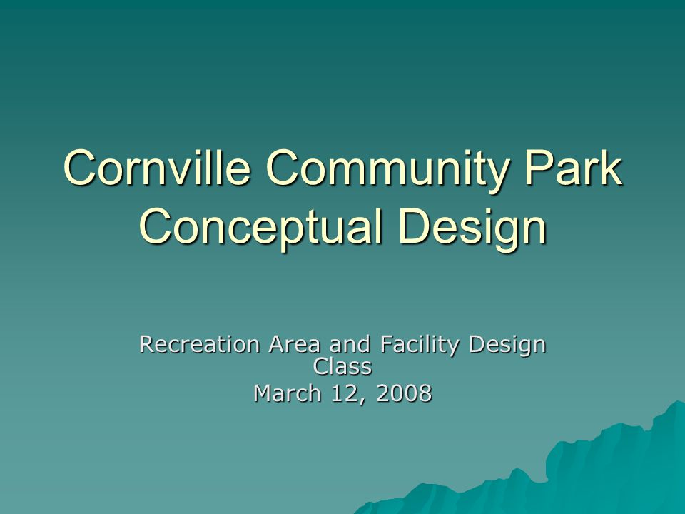 Cornville Community Park Conceptual Design Recreation Area and Facility Design Class March 12, 2008