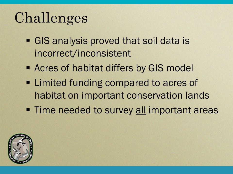 Challenges GIS analysis proved that soil data is incorrect/inconsistent Acres of habitat differs by GIS model Limited funding compared to acres of habitat on important conservation lands Time needed to survey all important areas
