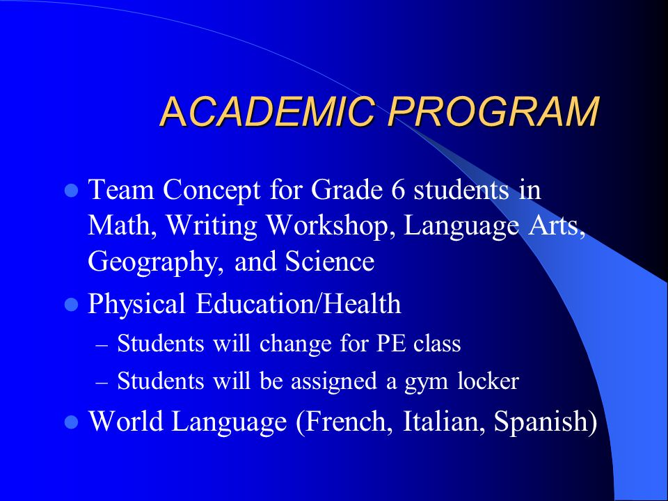 ACADEMIC PROGRAM Team Concept for Grade 6 students in Math, Writing Workshop, Language Arts, Geography, and Science Physical Education/Health – Students will change for PE class – Students will be assigned a gym locker World Language (French, Italian, Spanish)