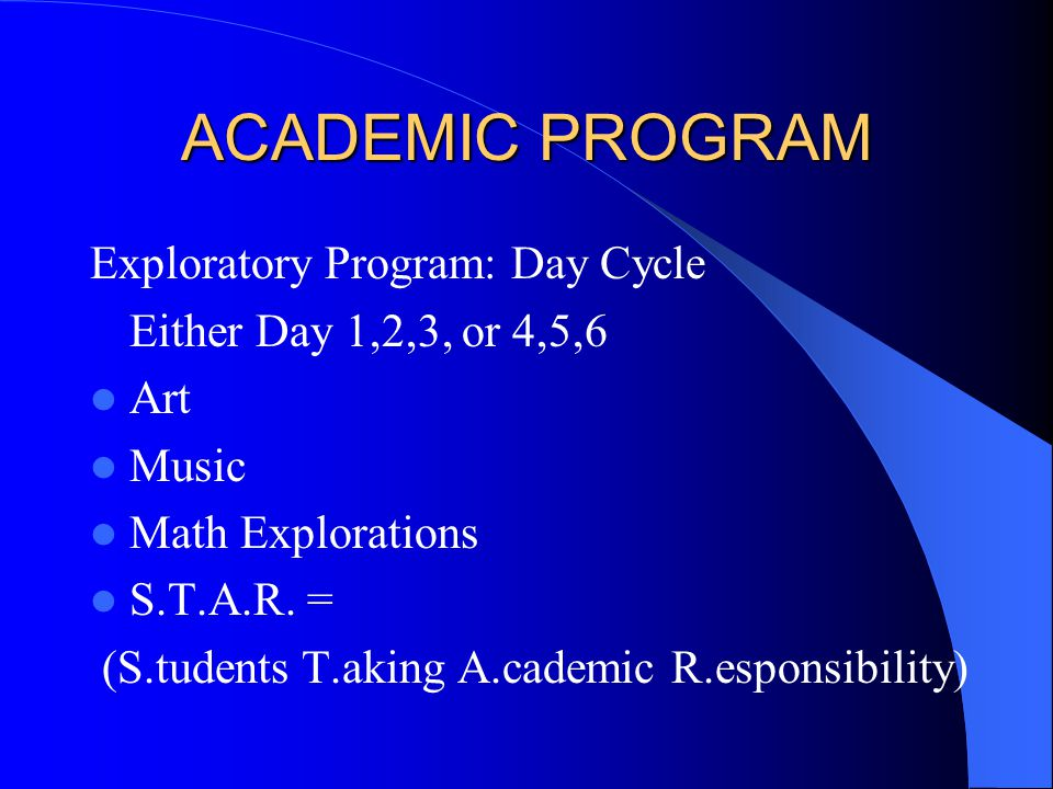 ACADEMIC PROGRAM Exploratory Program: Day Cycle Either Day 1,2,3, or 4,5,6 Art Music Math Explorations S.T.A.R.