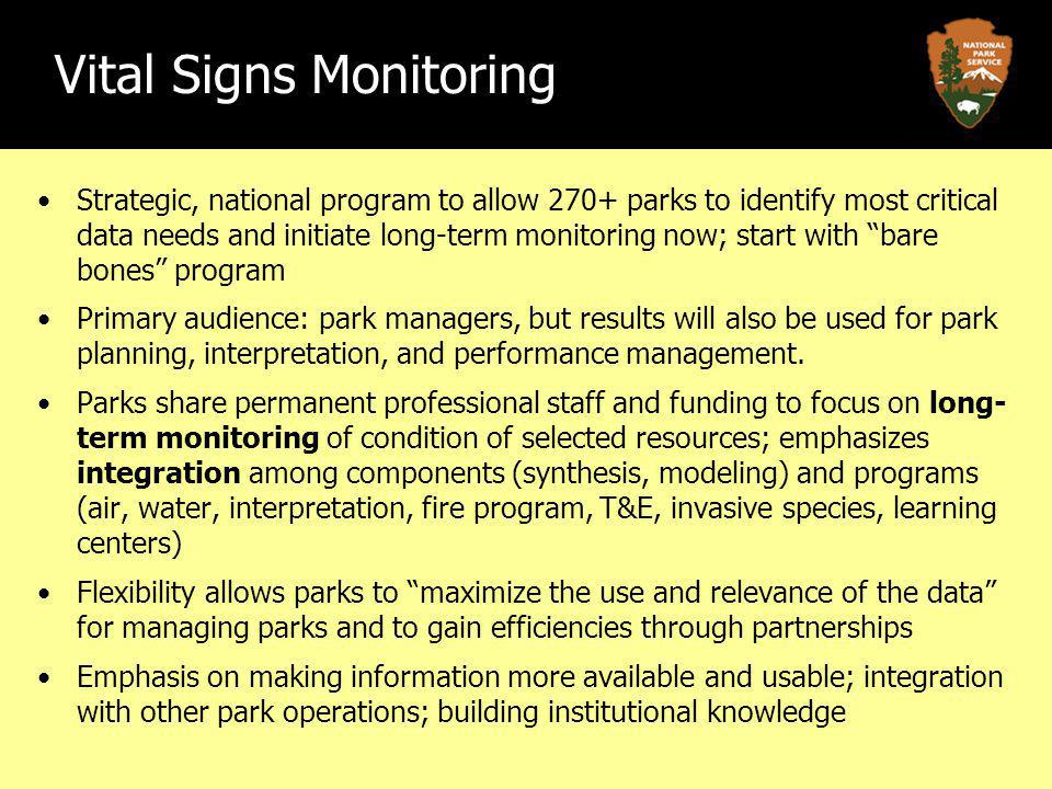 Vital Signs Monitoring Strategic, national program to allow 270+ parks to identify most critical data needs and initiate long-term monitoring now; start with bare bones program Primary audience: park managers, but results will also be used for park planning, interpretation, and performance management.