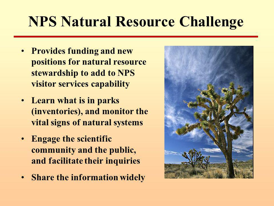 NPS Natural Resource Challenge Provides funding and new positions for natural resource stewardship to add to NPS visitor services capability Learn what is in parks (inventories), and monitor the vital signs of natural systems Engage the scientific community and the public, and facilitate their inquiries Share the information widely