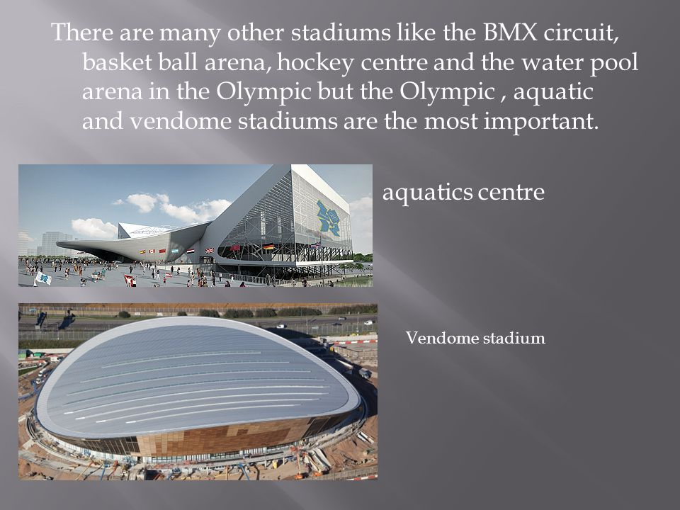 There are many other stadiums like the BMX circuit, basket ball arena, hockey centre and the water pool arena in the Olympic but the Olympic, aquatic and vendome stadiums are the most important.
