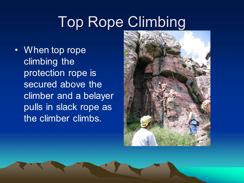 Top Rope Climbing When top rope climbing the protection rope is secured above the climber and a belayer pulls in slack rope as the climber climbs.