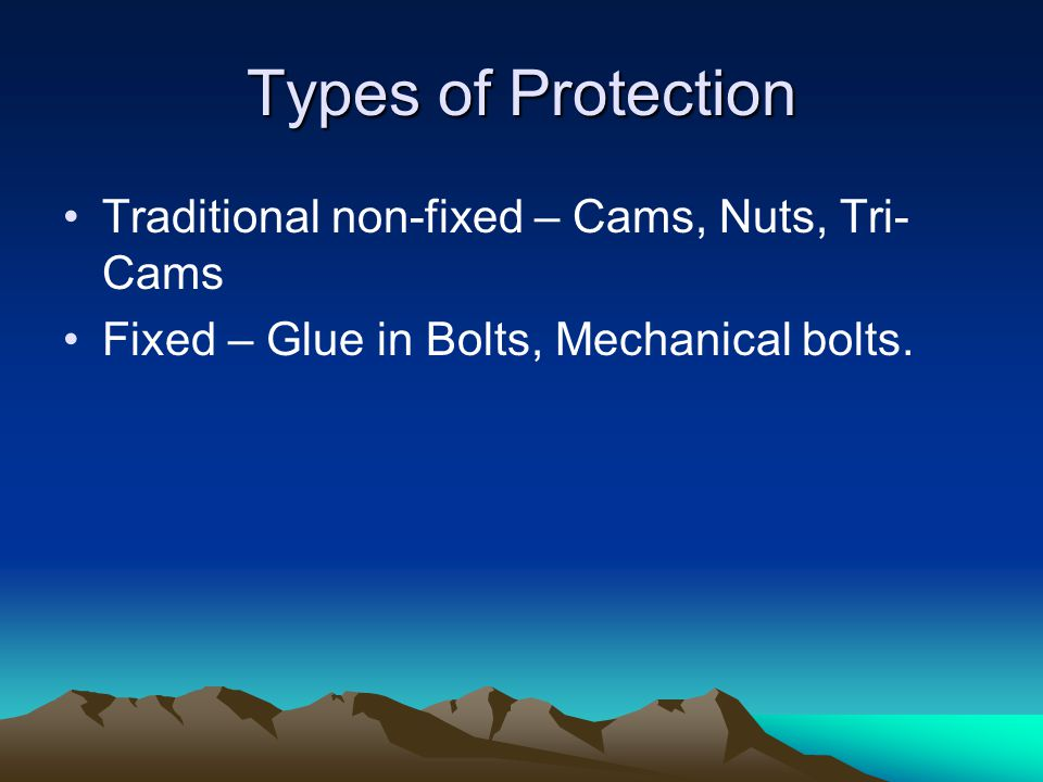 Types of Protection Traditional non-fixed – Cams, Nuts, Tri- Cams Fixed – Glue in Bolts, Mechanical bolts.