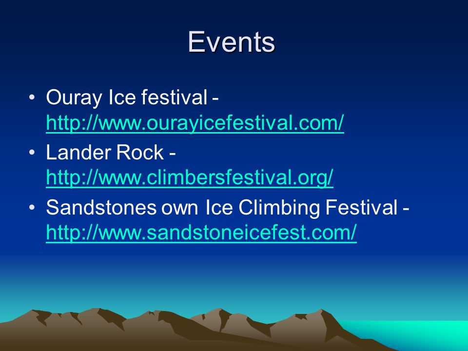 Events Ouray Ice festival - http://www.ourayicefestival.com/ http://www.ourayicefestival.com/ Lander Rock - http://www.climbersfestival.org/ http://www.climbersfestival.org/ Sandstones own Ice Climbing Festival - http://www.sandstoneicefest.com/ http://www.sandstoneicefest.com/