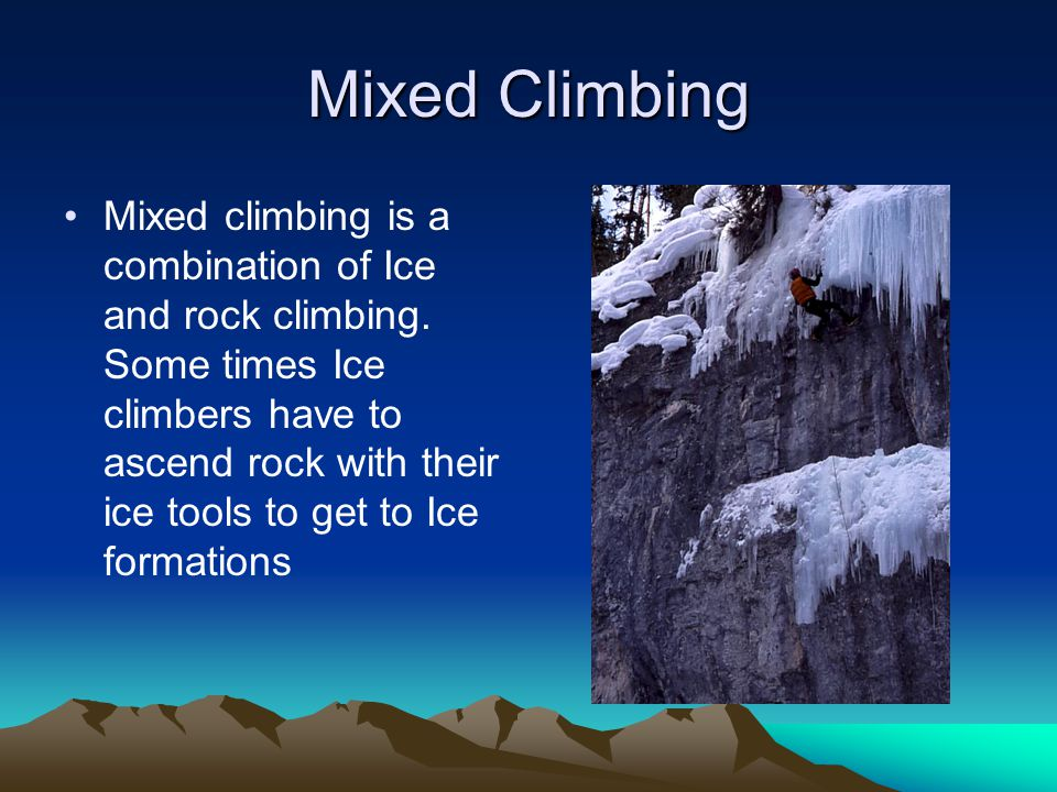 Mixed Climbing Mixed climbing is a combination of Ice and rock climbing.