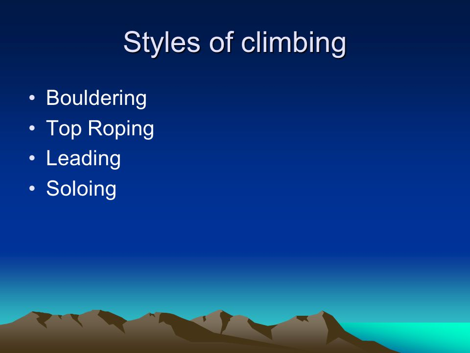 Styles of climbing Bouldering Top Roping Leading Soloing