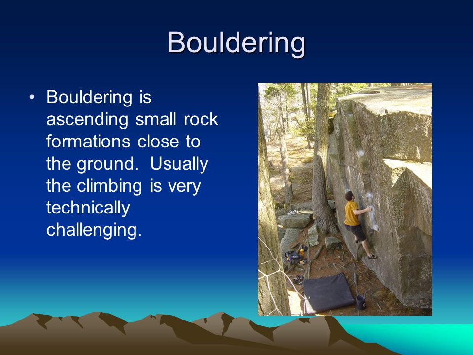Bouldering Bouldering is ascending small rock formations close to the ground.