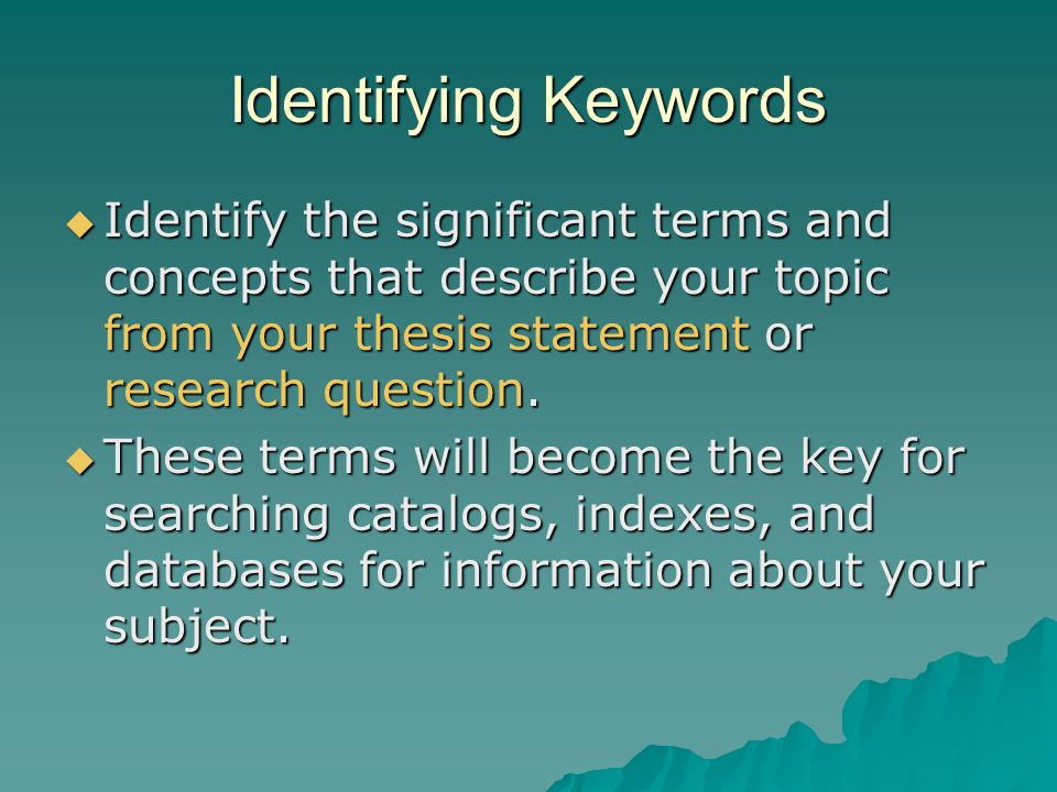 Identifying Keywords Identify the significant terms and concepts that describe your topic from your thesis statement or research question. Identify th