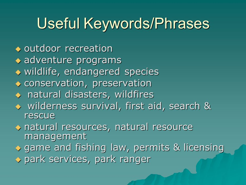 Useful Keywords/Phrases outdoor recreation outdoor recreation adventure programs adventure programs wildlife, endangered species wildlife, endangered species conservation, preservation conservation, preservation natural disasters, wildfires natural disasters, wildfires wilderness survival, first aid, search & rescue wilderness survival, first aid, search & rescue natural resources, natural resource management natural resources, natural resource management game and fishing law, permits & licensing game and fishing law, permits & licensing park services, park ranger park services, park ranger