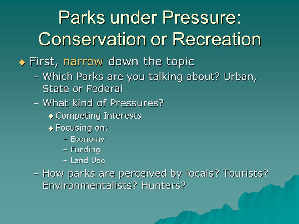 Parks under Pressure: Conservation or Recreation First, narrow down the topic First, narrow down the topic –Which Parks are you talking about? Urban,