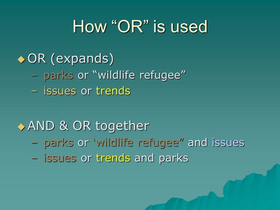 How OR is used OR (expands) OR (expands) – parks or wildlife refugee – issues or trends AND & OR together AND & OR together – parks or wildlife refuge