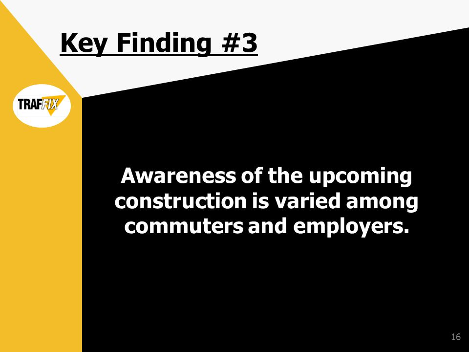 16 Key Finding #3 Awareness of the upcoming construction is varied among commuters and employers.