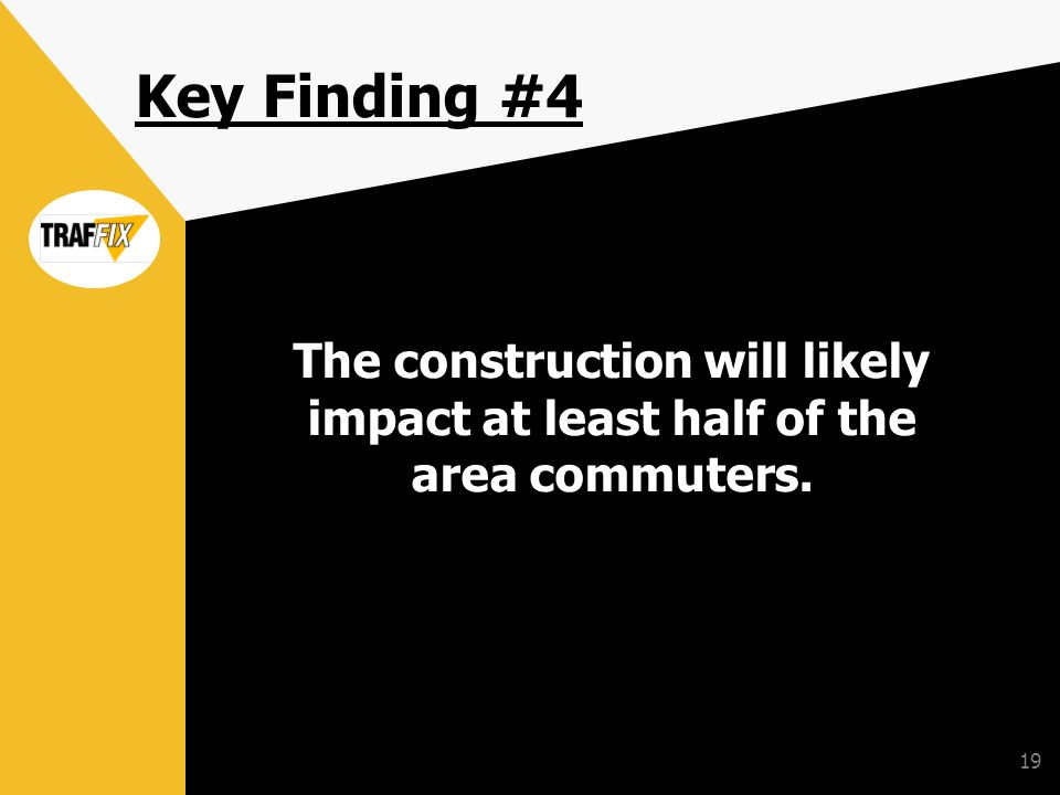19 Key Finding #4 The construction will likely impact at least half of the area commuters.