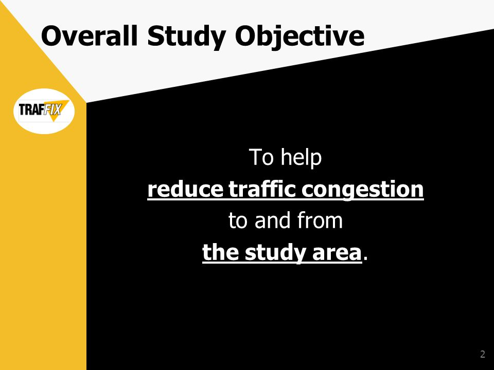 2 Overall Study Objective To help reduce traffic congestion to and from the study area.
