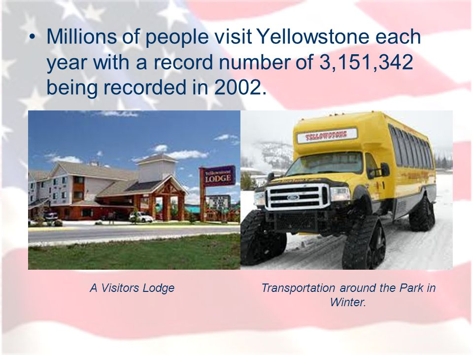 Millions of people visit Yellowstone each year with a record number of 3,151,342 being recorded in 2002. A Visitors LodgeTransportation around the Par