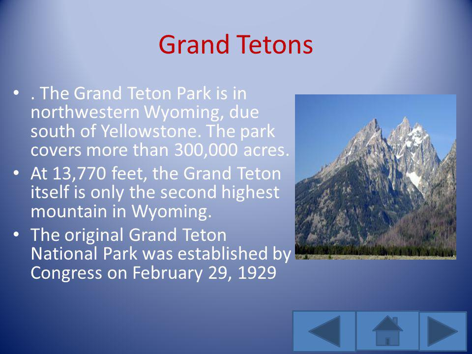 Grand Tetons. The Grand Teton Park is in northwestern Wyoming, due south of Yellowstone. The park covers more than 300,000 acres. At 13,770 feet, the