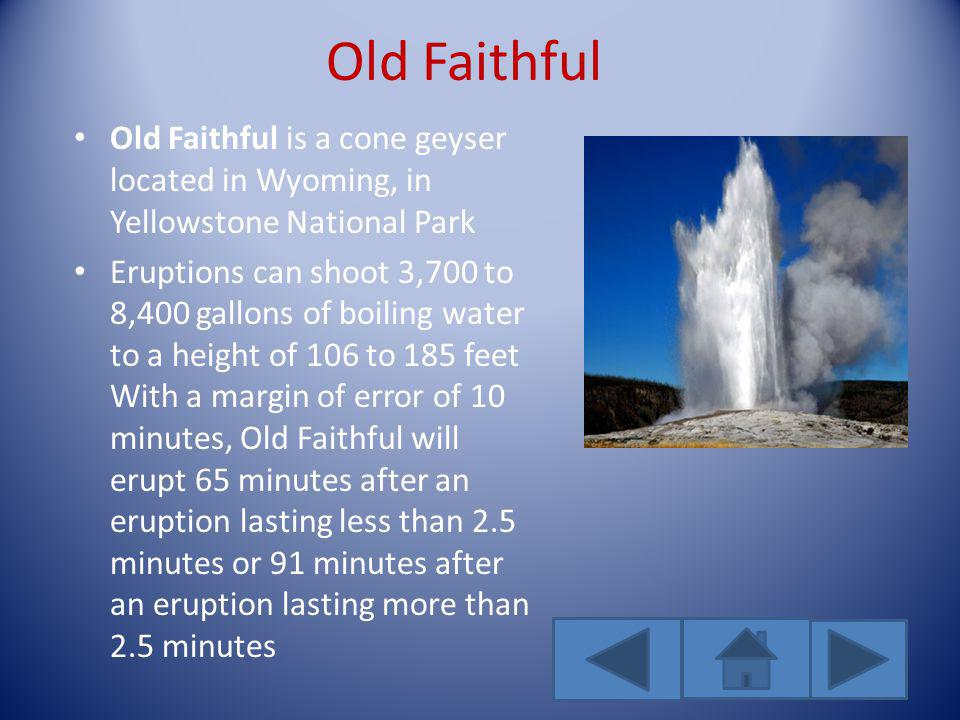 Old Faithful Old Faithful is a cone geyser located in Wyoming, in Yellowstone National Park Eruptions can shoot 3,700 to 8,400 gallons of boiling wate