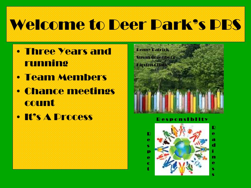 Welcome to Deer Parks PBS Three Years and running Team Members Chance meetings count Its A Process R e s p o n s I b I l t y RespectRespect ReadinessR
