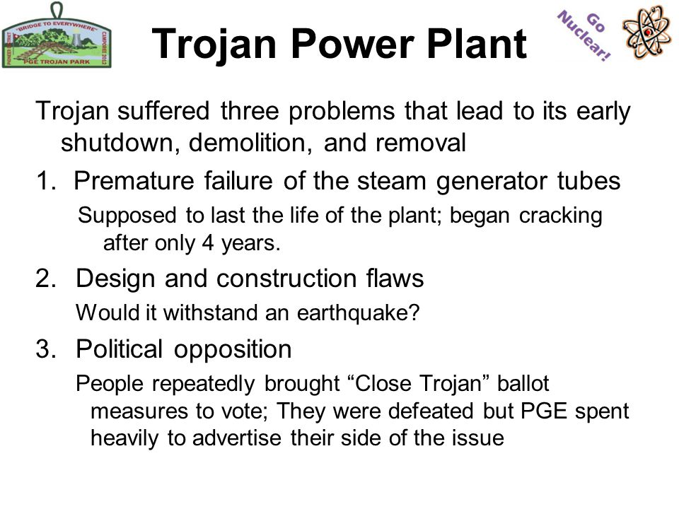 Trojan Power Plant Trojan suffered three problems that lead to its early shutdown, demolition, and removal 1.Premature failure of the steam generator tubes Supposed to last the life of the plant; began cracking after only 4 years.