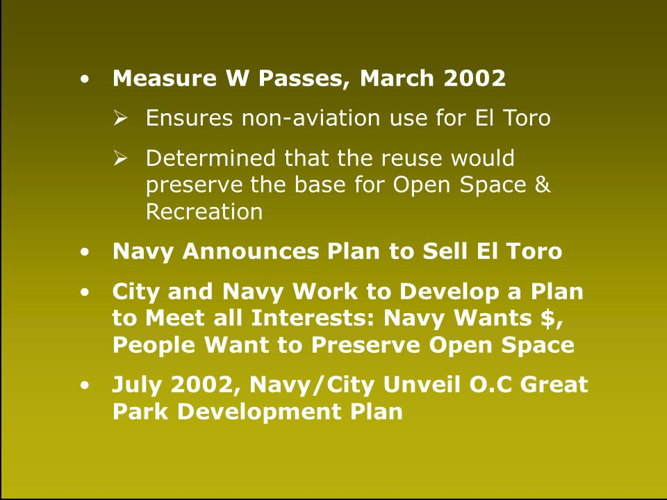 A Little History Measure W Passes, March 2002 Ensures non-aviation use for El Toro Determined that the reuse would preserve the base for Open Space &