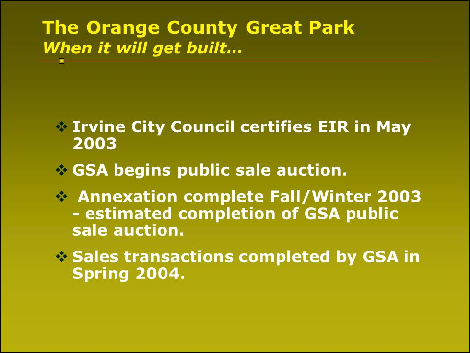 The Orange County Great Park When it will get built… Irvine City Council certifies EIR in May 2003 GSA begins public sale auction. Annexation complete