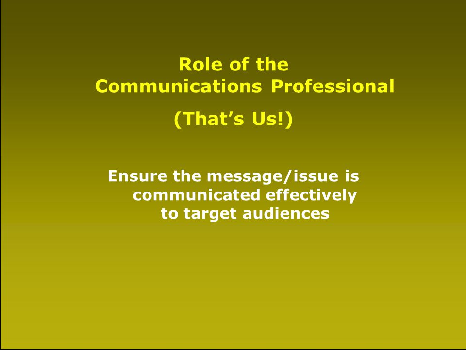 A Little History Role of the Communications Professional (Thats Us!) Ensure the message/issue is communicated effectively to target audiences