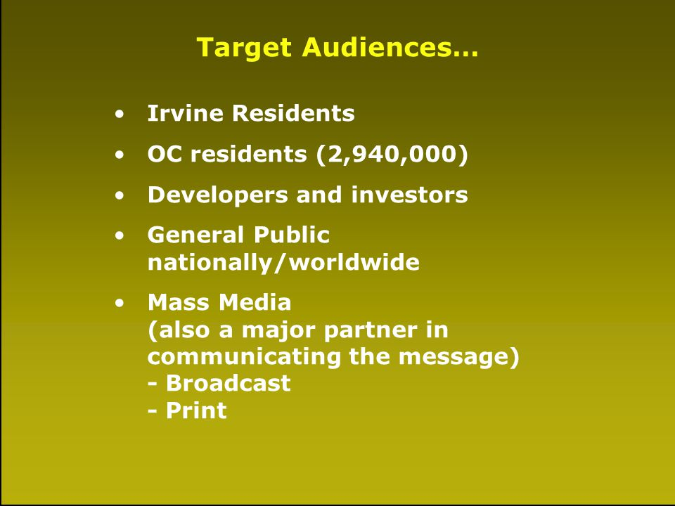 A Little History Target Audiences… Irvine Residents OC residents (2,940,000) Developers and investors General Public nationally/worldwide Mass Media (