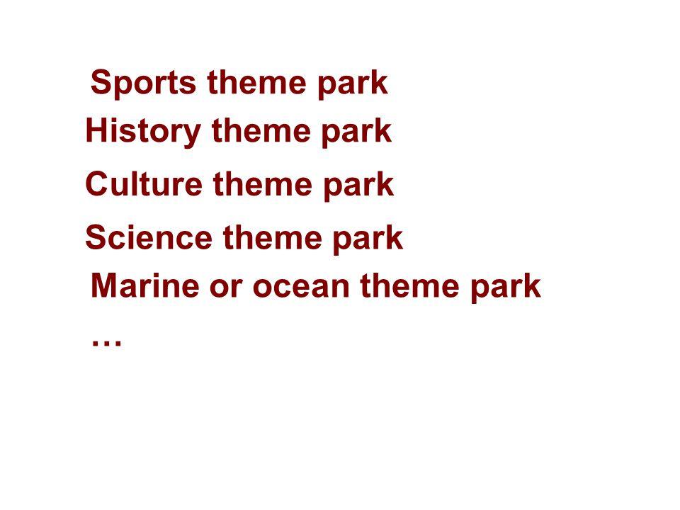 Sports theme park History theme park Marine or ocean theme park … Culture theme park Science theme park