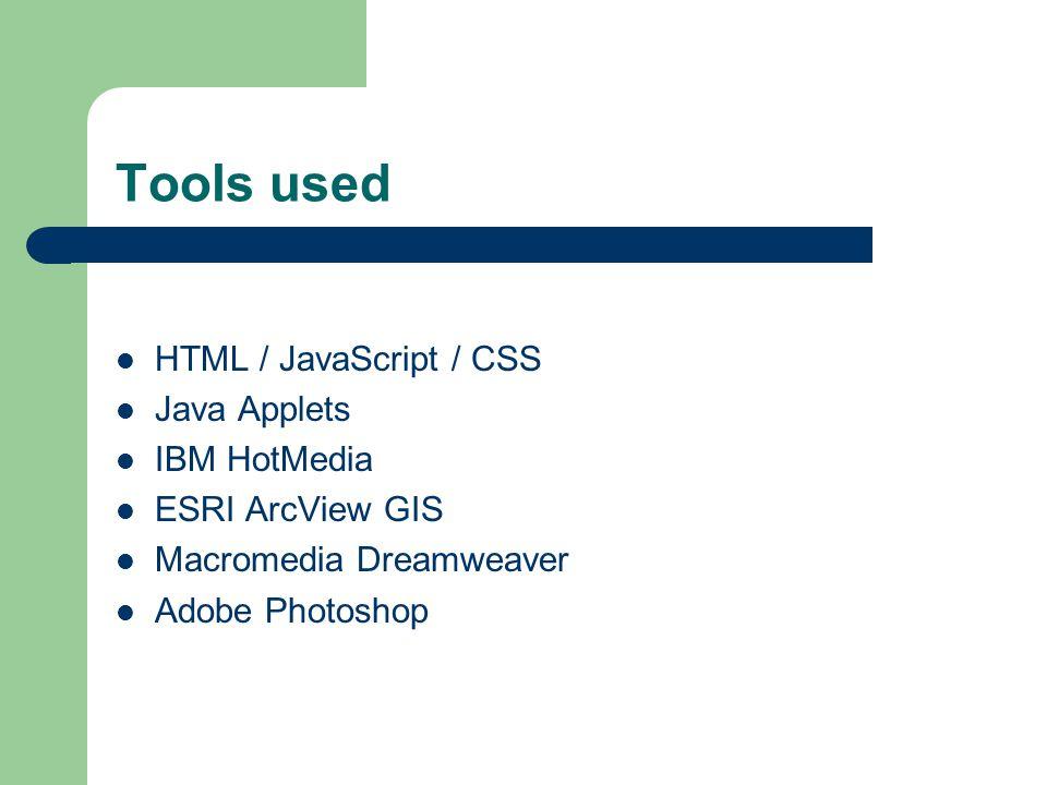 Tools used HTML / JavaScript / CSS Java Applets IBM HotMedia ESRI ArcView GIS Macromedia Dreamweaver Adobe Photoshop