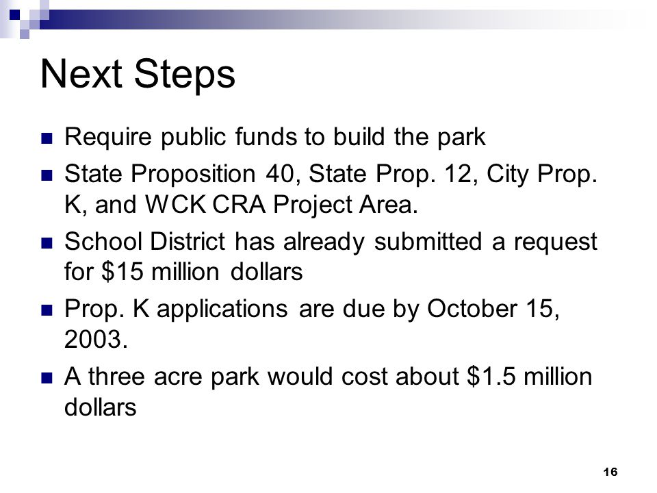 16 Next Steps Require public funds to build the park State Proposition 40, State Prop. 12, City Prop. K, and WCK CRA Project Area. School District has