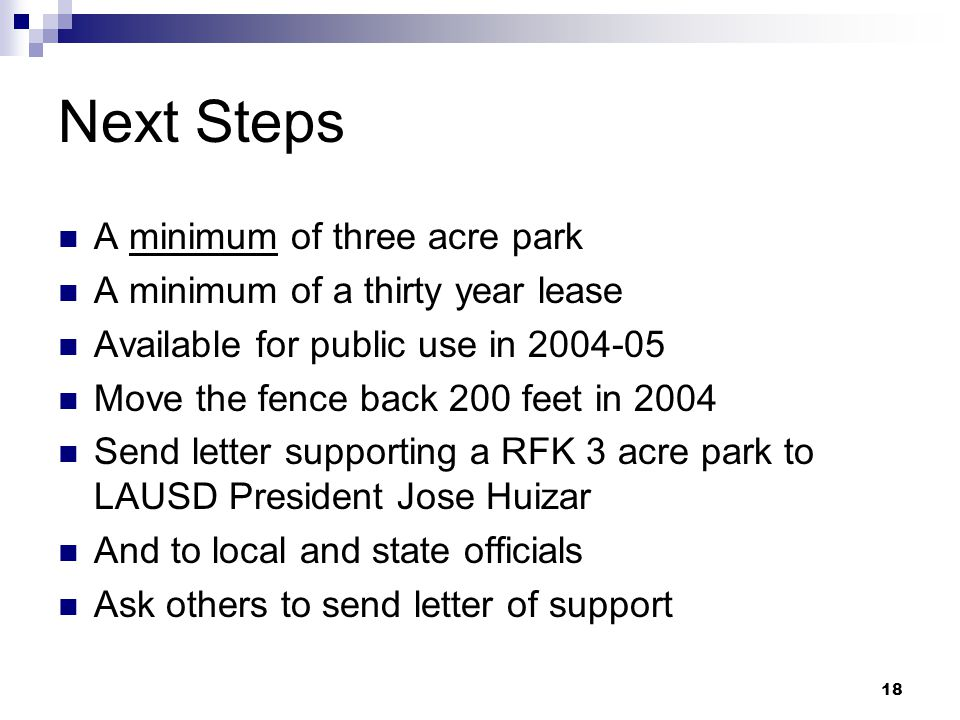 18 Next Steps A minimum of three acre park A minimum of a thirty year lease Available for public use in 2004-05 Move the fence back 200 feet in 2004 S