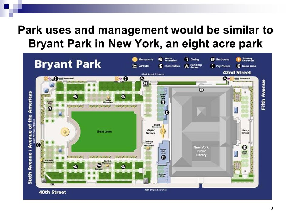 7 Park uses and management would be similar to Bryant Park in New York, an eight acre park