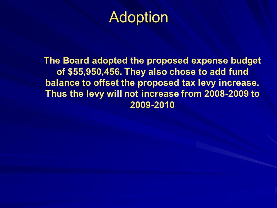 Adoption The Board adopted the proposed expense budget of $55,950,456. They also chose to add fund balance to offset the proposed tax levy increase. T