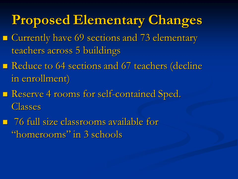 Proposed Elementary Changes Currently have 69 sections and 73 elementary teachers across 5 buildings Currently have 69 sections and 73 elementary teachers across 5 buildings Reduce to 64 sections and 67 teachers (decline in enrollment) Reduce to 64 sections and 67 teachers (decline in enrollment) Reserve 4 rooms for self-contained Sped.