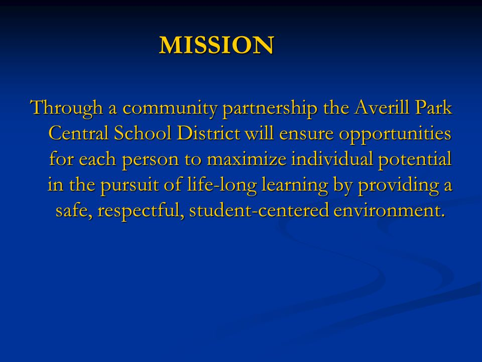 MISSION Through a community partnership the Averill Park Central School District will ensure opportunities for each person to maximize individual potential in the pursuit of life-long learning by providing a safe, respectful, student-centered environment.