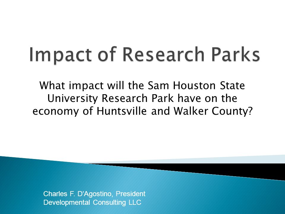 What impact will the Sam Houston State University Research Park have on the economy of Huntsville and Walker County? Charles F. DAgostino, President D