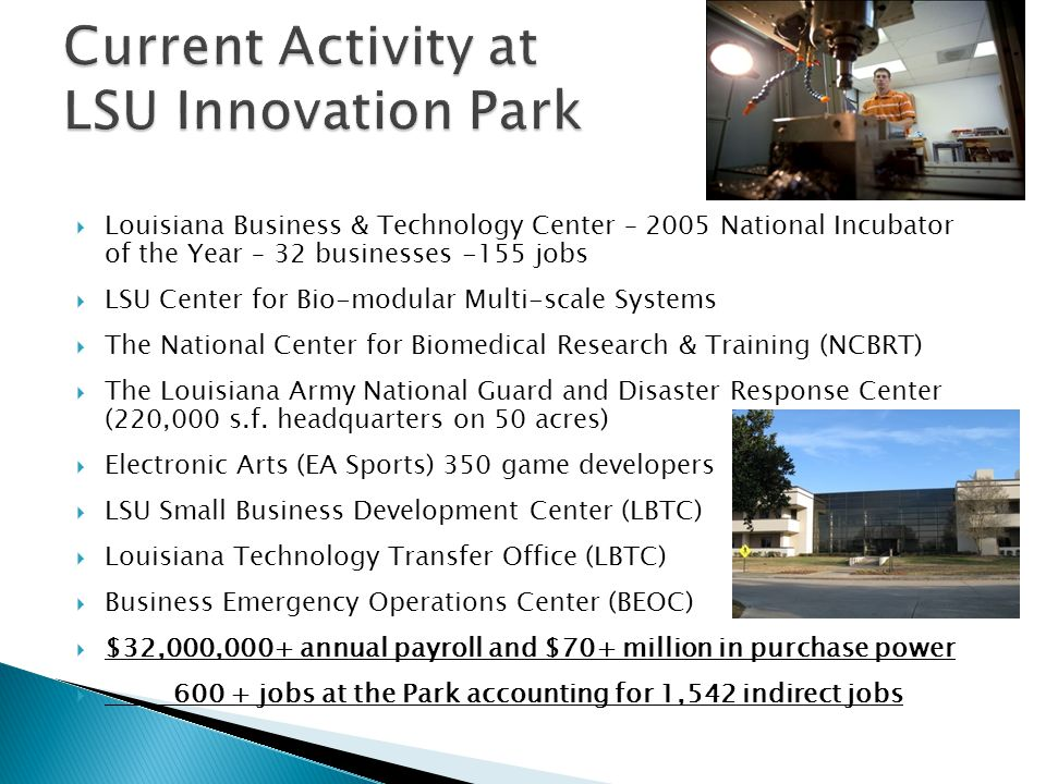 Louisiana Business & Technology Center – 2005 National Incubator of the Year – 32 businesses -155 jobs LSU Center for Bio-modular Multi-scale Systems The National Center for Biomedical Research & Training (NCBRT) The Louisiana Army National Guard and Disaster Response Center (220,000 s.f.