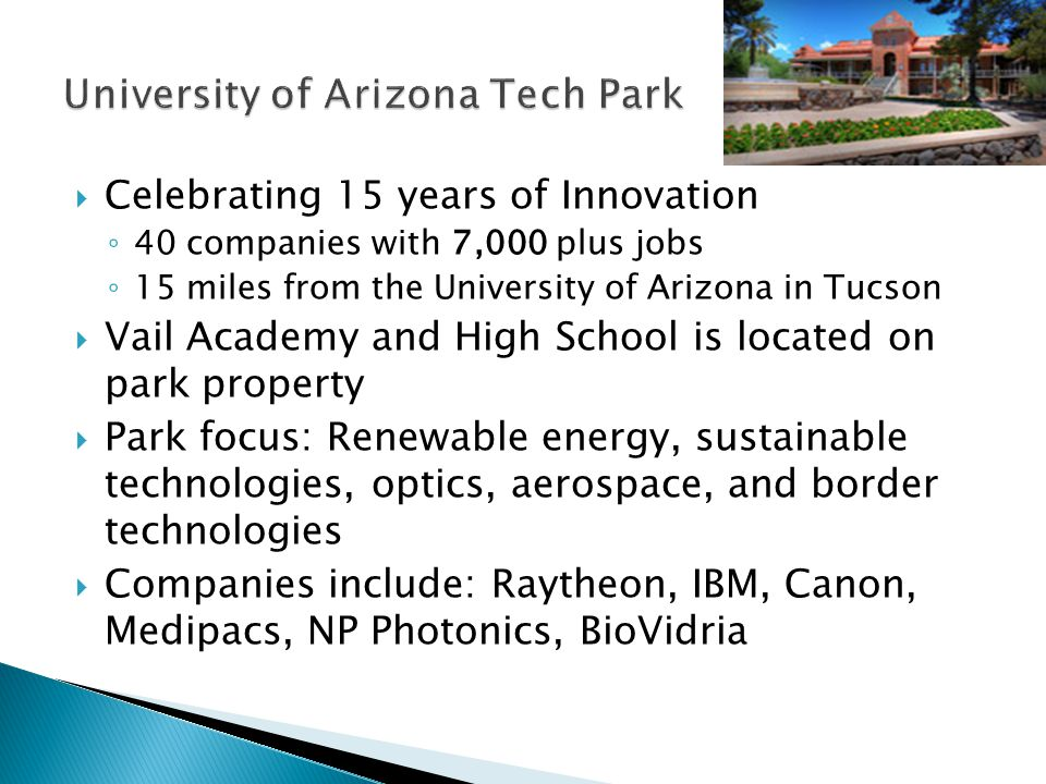 Celebrating 15 years of Innovation 40 companies with 7,000 plus jobs 15 miles from the University of Arizona in Tucson Vail Academy and High School is located on park property Park focus: Renewable energy, sustainable technologies, optics, aerospace, and border technologies Companies include: Raytheon, IBM, Canon, Medipacs, NP Photonics, BioVidria
