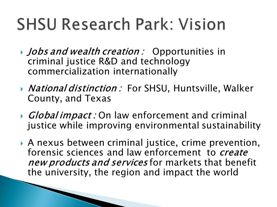 Jobs and wealth creation : Opportunities in criminal justice R&D and technology commercialization internationally National distinction : For SHSU, Huntsville, Walker County, and Texas Global impact : On law enforcement and criminal justice while improving environmental sustainability A nexus between criminal justice, crime prevention, forensic sciences and law enforcement to create new products and services for markets that benefit the university, the region and impact the world
