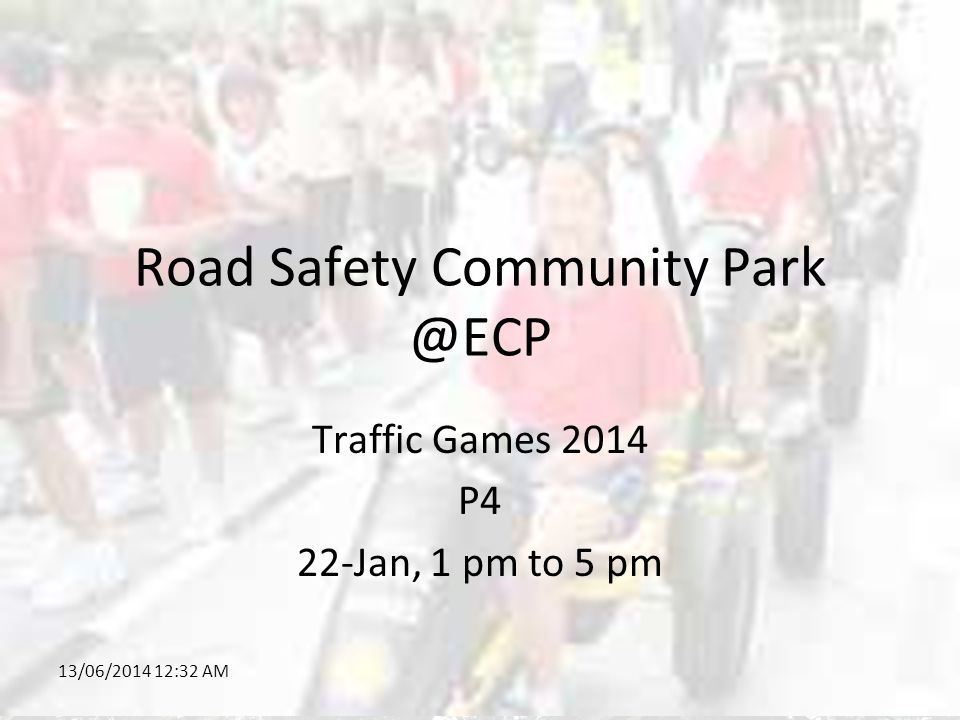 13/06/2014 12:34 AM Road Safety Community Park @ECP Traffic Games 2014 P4 22-Jan, 1 pm to 5 pm