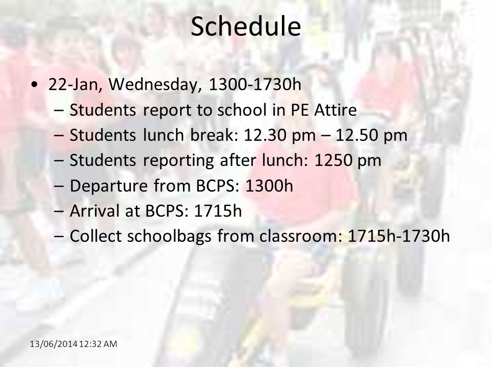 13/06/2014 12:34 AM Schedule 22-Jan, Wednesday, 1300-1730h –Students report to school in PE Attire –Students lunch break: 12.30 pm – 12.50 pm –Students reporting after lunch: 1250 pm –Departure from BCPS: 1300h –Arrival at BCPS: 1715h –Collect schoolbags from classroom: 1715h-1730h