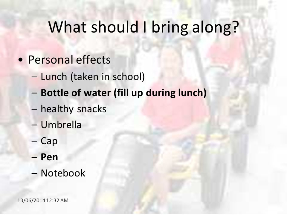 13/06/2014 12:34 AM What should I bring along? Personal effects –Lunch (taken in school) –Bottle of water (fill up during lunch) –healthy snacks –Umbr