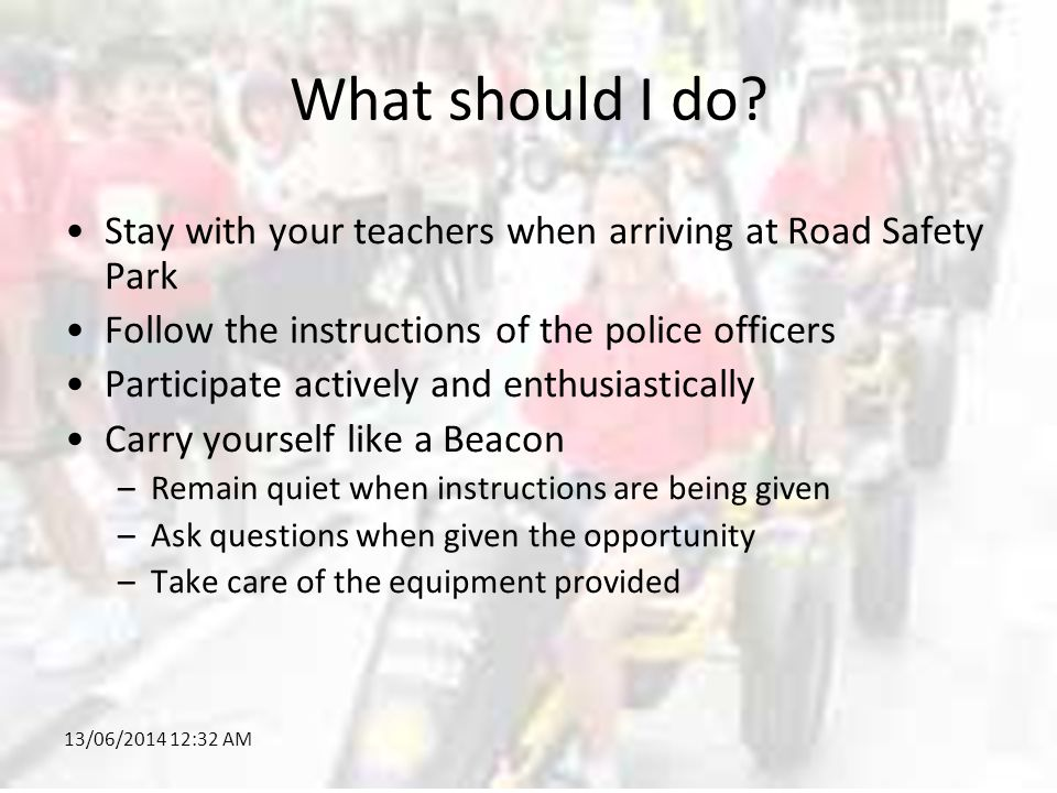 13/06/2014 12:34 AM What should I do? Stay with your teachers when arriving at Road Safety Park Follow the instructions of the police officers Partici