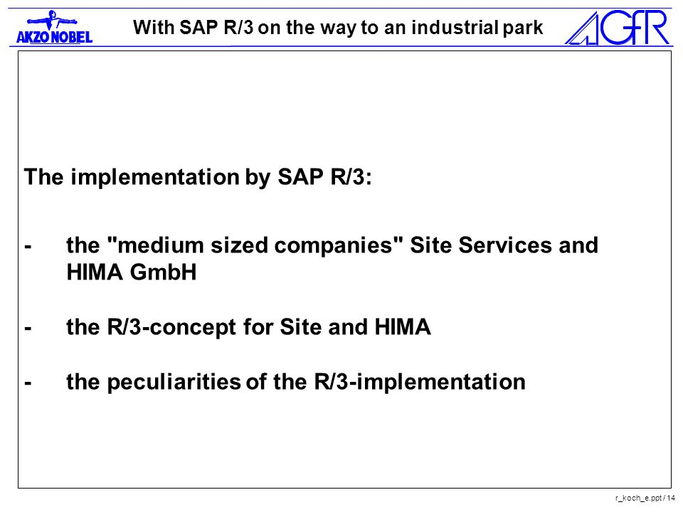 With SAP R/3 on the way to an industrial park r_koch_e.ppt / 14 The implementation by SAP R/3: -the medium sized companies Site Services and HIMA GmbH -the R/3-concept for Site and HIMA -the peculiarities of the R/3-implementation