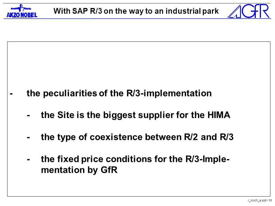 With SAP R/3 on the way to an industrial park r_koch_e.ppt / 18 -the peculiarities of the R/3-implementation -the Site is the biggest supplier for the HIMA -the type of coexistence between R/2 and R/3 -the fixed price conditions for the R/3-Imple- mentation by GfR
