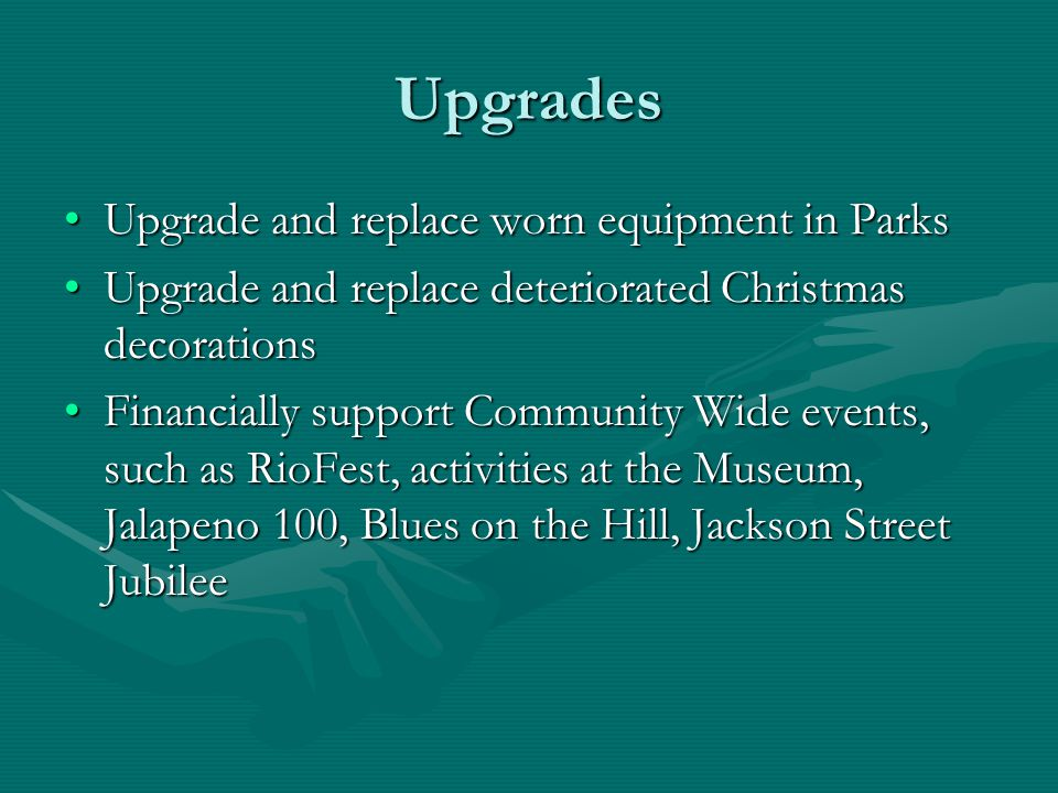 Upgrades Upgrade and replace worn equipment in ParksUpgrade and replace worn equipment in Parks Upgrade and replace deteriorated Christmas decorationsUpgrade and replace deteriorated Christmas decorations Financially support Community Wide events, such as RioFest, activities at the Museum, Jalapeno 100, Blues on the Hill, Jackson Street JubileeFinancially support Community Wide events, such as RioFest, activities at the Museum, Jalapeno 100, Blues on the Hill, Jackson Street Jubilee