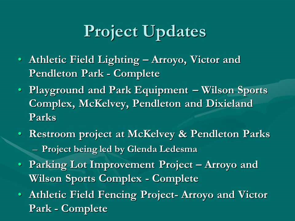 Project Updates Athletic Field Lighting – Arroyo, Victor and Pendleton Park - CompleteAthletic Field Lighting – Arroyo, Victor and Pendleton Park - Complete Playground and Park Equipment – Wilson Sports Complex, McKelvey, Pendleton and Dixieland ParksPlayground and Park Equipment – Wilson Sports Complex, McKelvey, Pendleton and Dixieland Parks Restroom project at McKelvey & Pendleton ParksRestroom project at McKelvey & Pendleton Parks –Project being led by Glenda Ledesma Parking Lot Improvement Project – Arroyo and Wilson Sports Complex - CompleteParking Lot Improvement Project – Arroyo and Wilson Sports Complex - Complete Athletic Field Fencing Project- Arroyo and Victor Park - CompleteAthletic Field Fencing Project- Arroyo and Victor Park - Complete